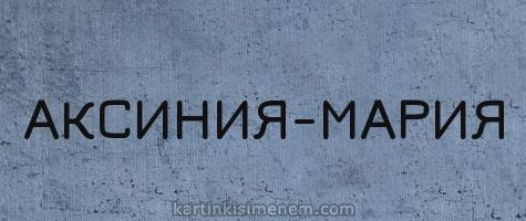АКСИНИЯ-МАРИЯ