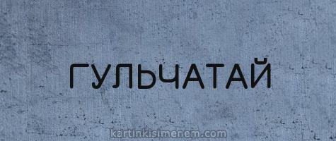 ГУЛЬЧАТАЙ