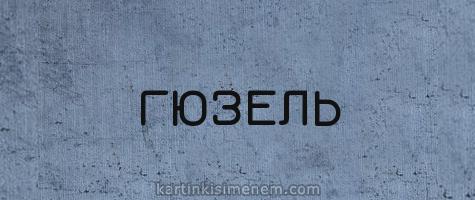 ГЮЗЕЛЬ