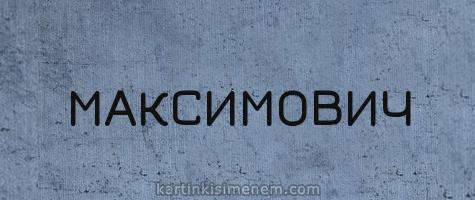 МАКСИМОВИЧ