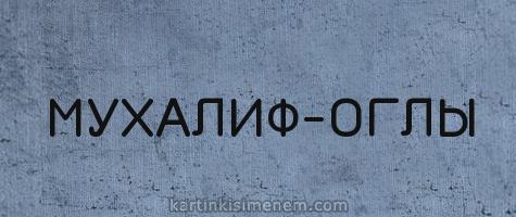 МУХАЛИФ-ОГЛЫ