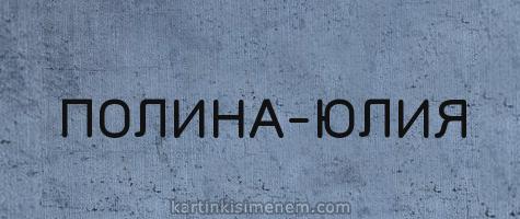 ПОЛИНА-ЮЛИЯ