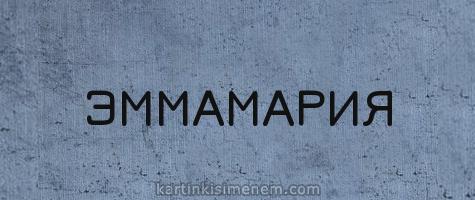 ЭММАМАРИЯ